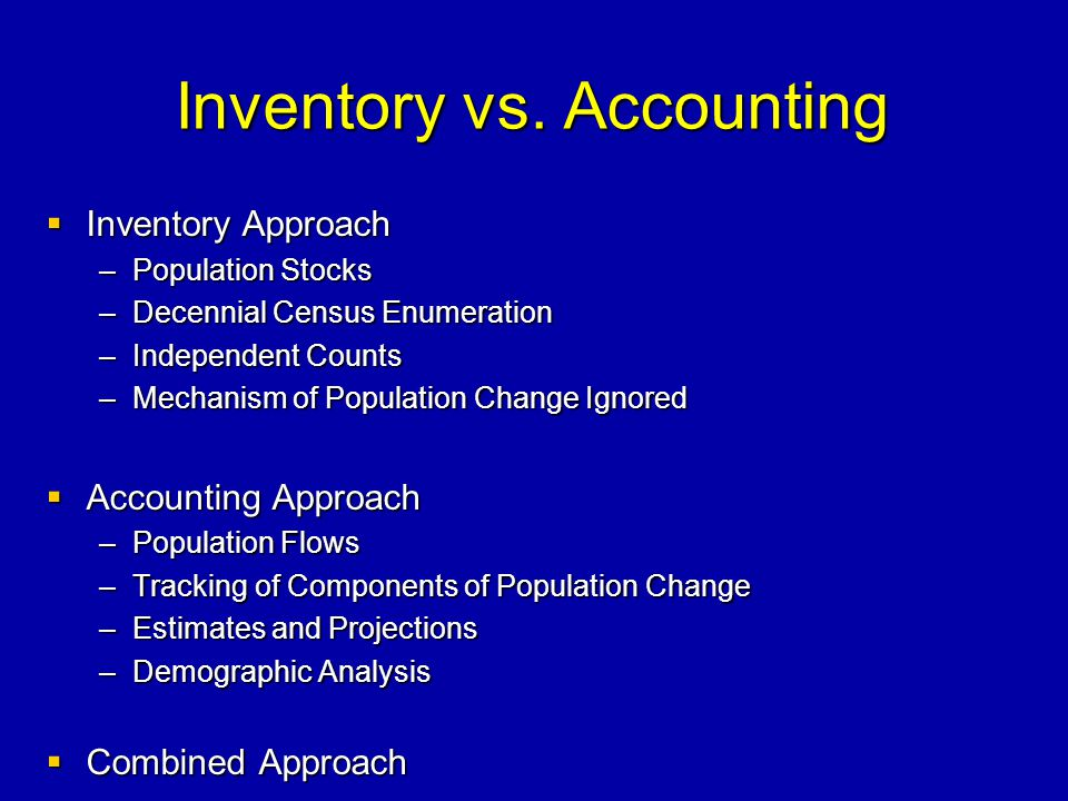 Inventory vs. Accounting Inventory Approach Inventory Approach –Population Stocks –Decennial Census Enumeration –Independent Counts –Mechanism of Popu