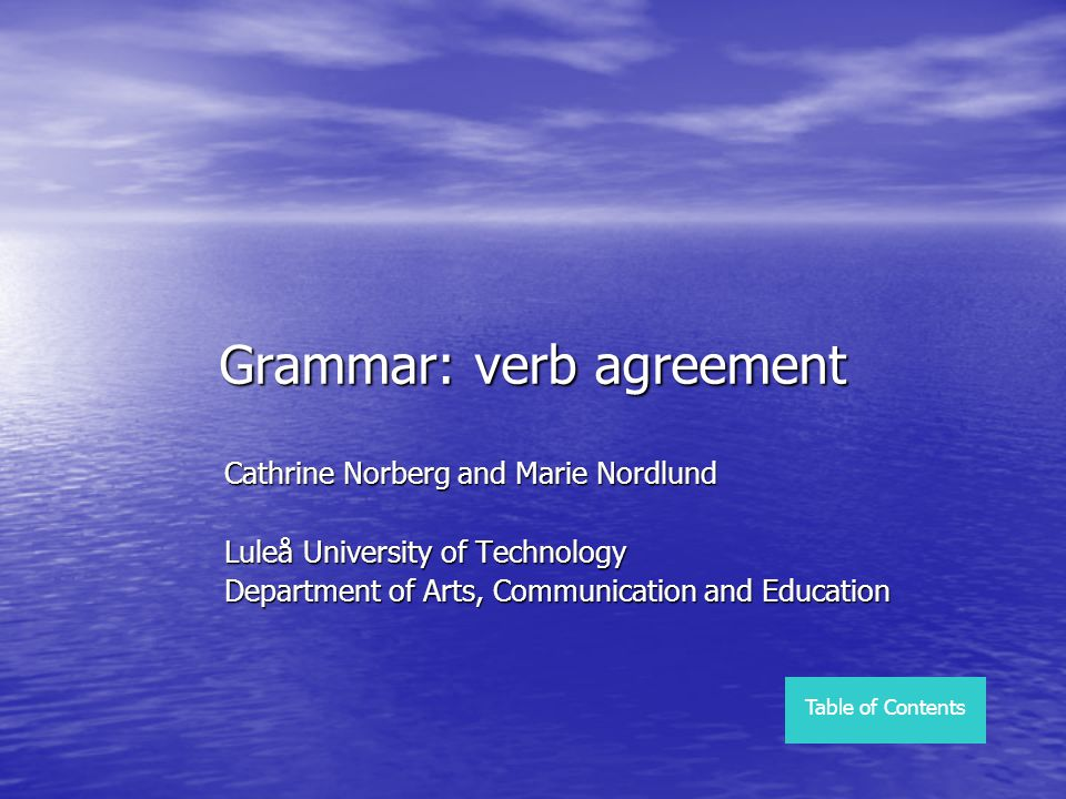 Grammar: verb agreement Cathrine Norberg and Marie Nordlund Luleå University of Technology Department of Arts, Communication and Education Table of Co