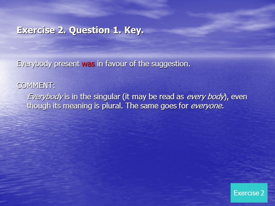 Exercise 2. Question 1. Key. Everybody present was in favour of the suggestion. COMMENT: Everybody is in the singular (it may be read as every body),