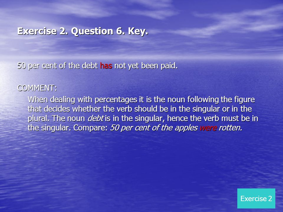 Exercise 2. Question 6. Key. 50 per cent of the debt has not yet been paid. COMMENT: When dealing with percentages it is the noun following the figure