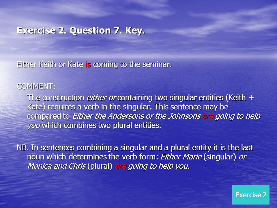 Exercise 2. Question 7. Key. Either Keith or Kate is coming to the seminar. COMMENT: The construction either or containing two singular entities (Keit