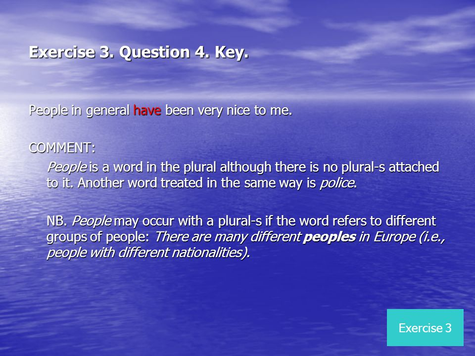 Exercise 3. Question 4. Key. People in general have been very nice to me. COMMENT: People is a word in the plural although there is no plural-s attach