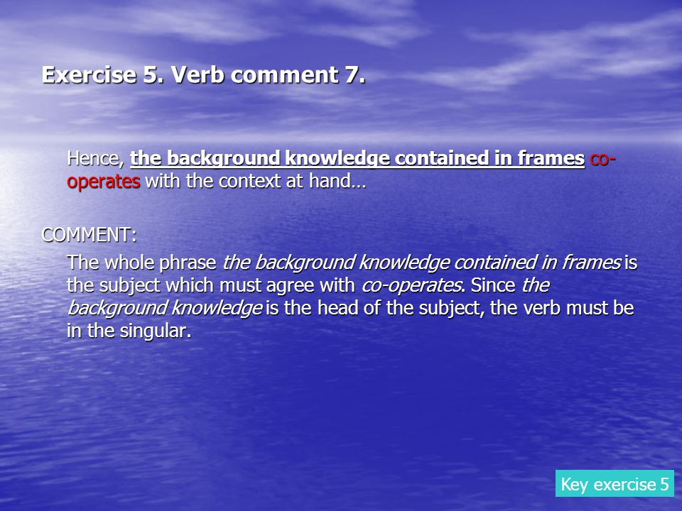 Exercise 5. Verb comment 7. Hence, the background knowledge contained in frames co- operates with the context at hand… COMMENT: The whole phrase the b