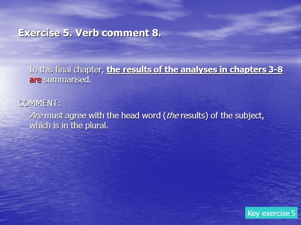 Exercise 5. Verb comment 8. In this final chapter, the results of the analyses in chapters 3-8 are summarised. COMMENT: Are must agree with the head w