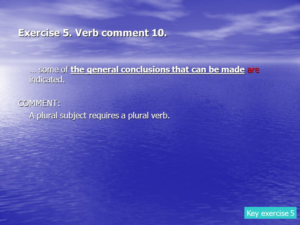 Exercise 5. Verb comment 10. … some of the general conclusions that can be made are indicated. COMMENT: A plural subject requires a plural verb. Key e