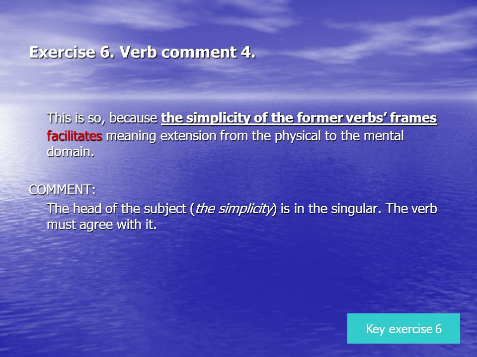 Exercise 6. Verb comment 4. This is so, because the simplicity of the former verbs frames facilitates meaning extension from the physical to the menta