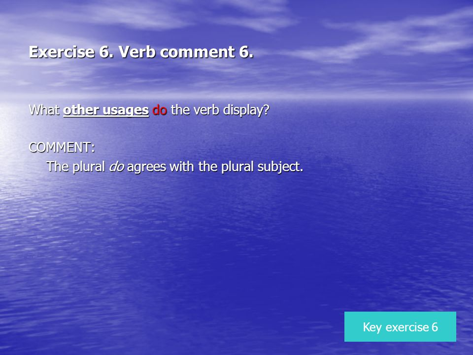 Exercise 6. Verb comment 6. What other usages do the verb display? COMMENT: The plural do agrees with the plural subject. Key exercise 6