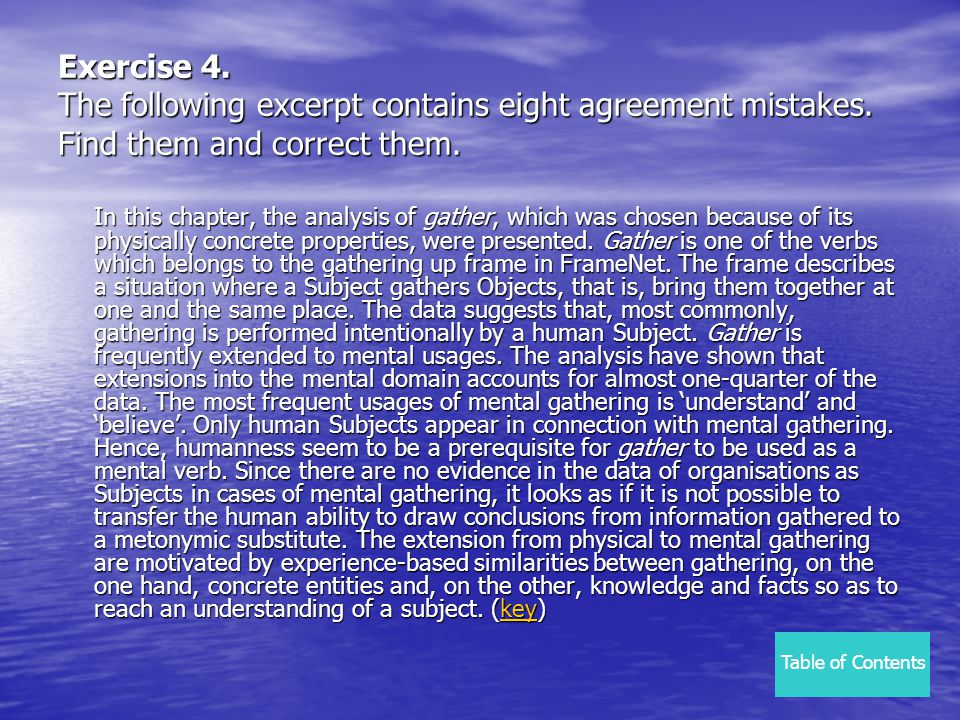 Exercise 4. The following excerpt contains eight agreement mistakes. Find them and correct them. In this chapter, the analysis of gather, which was ch