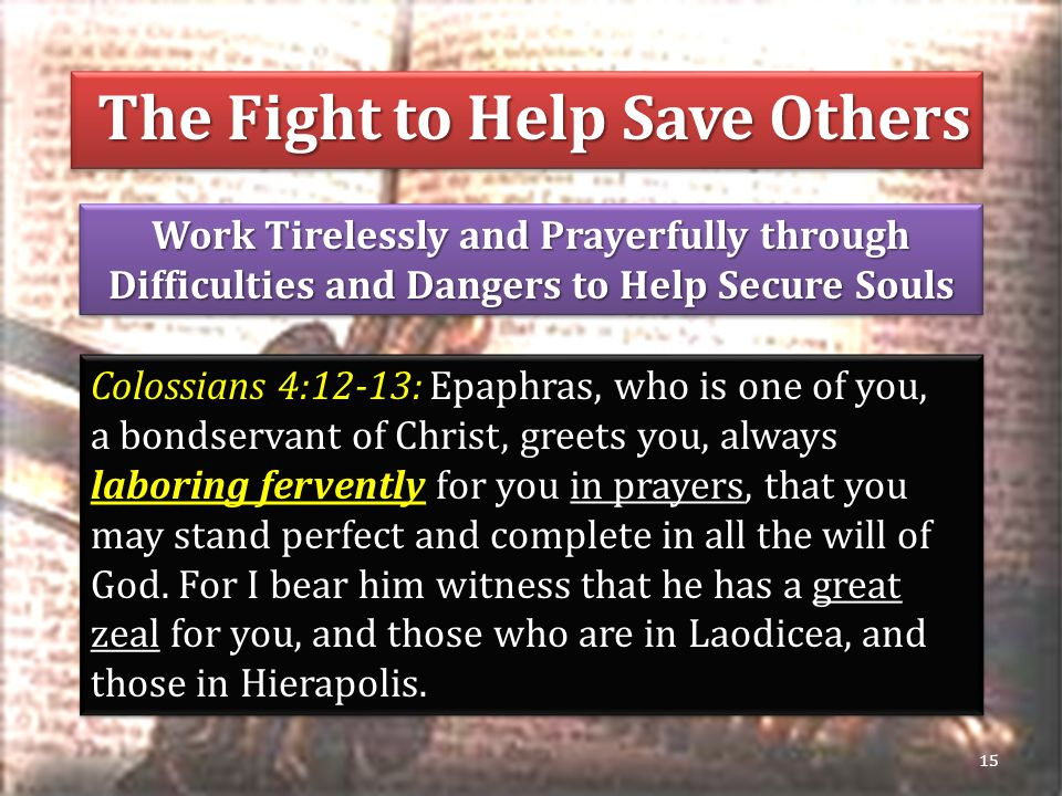 Work Tirelessly and Prayerfully through Difficulties and Dangers to Help Secure Souls 15 Colossians 4:12-13: Epaphras, who is one of you, a bondservant of Christ, greets you, always laboring fervently for you in prayers, that you may stand perfect and complete in all the will of God.
