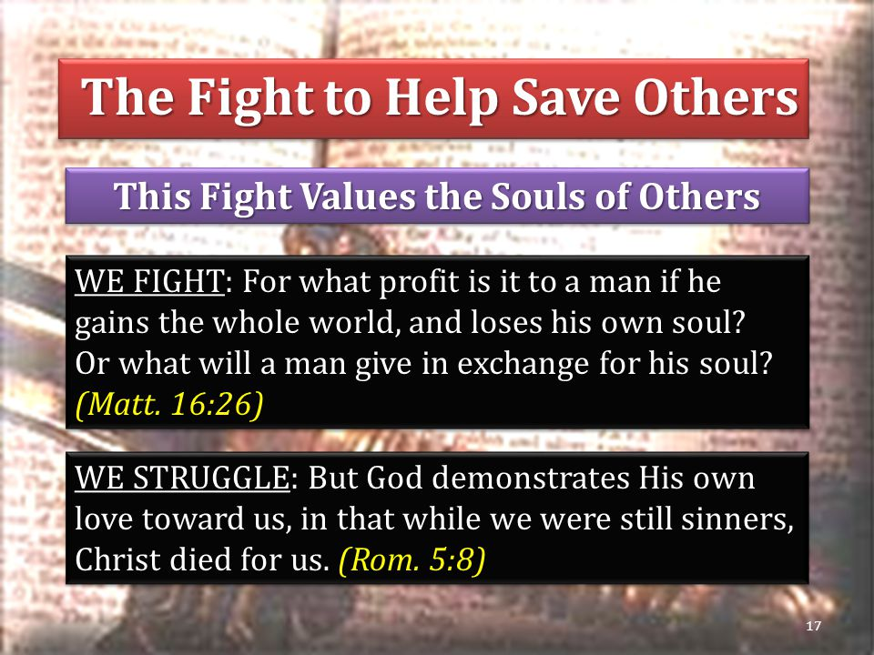 This Fight Values the Souls of Others 17 WE FIGHT: For what profit is it to a man if he gains the whole world, and loses his own soul.