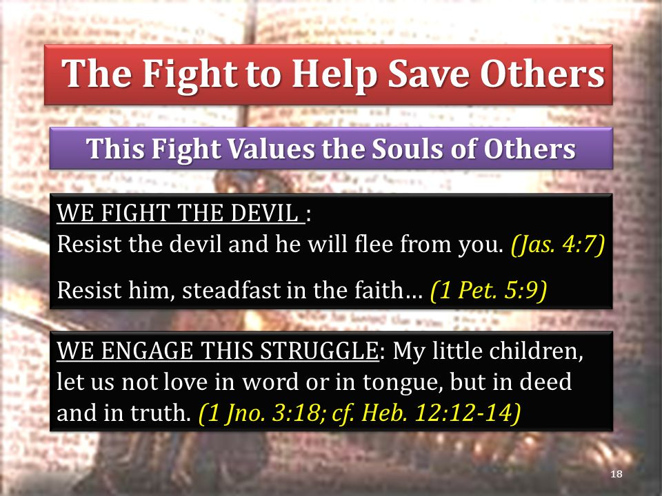 This Fight Values the Souls of Others 18 WE FIGHT THE DEVIL : Resist the devil and he will flee from you.