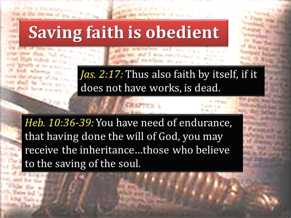 Saving faith is obedient Jas. 2:17: Thus also faith by itself, if it does not have works, is dead.