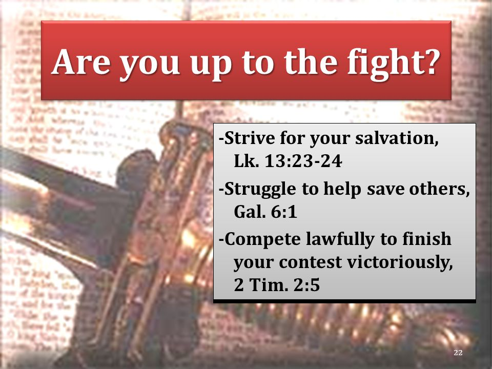 Are you up to the fight. -Strive for your salvation, Lk.