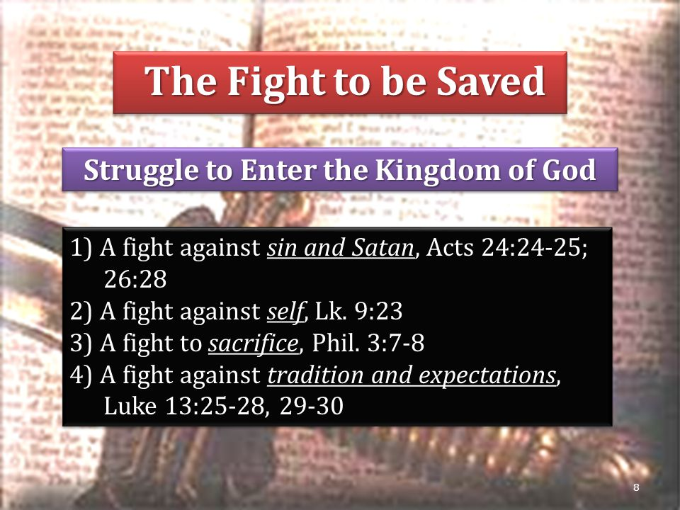 The Fight to be Saved The Fight to be Saved Struggle to Enter the Kingdom of God 8 1) A fight against sin and Satan, Acts 24:24-25; 26:28 2) A fight against self, Lk.