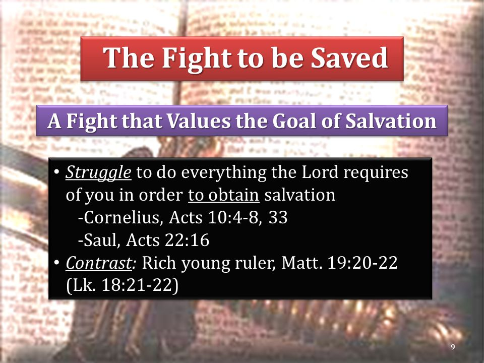 The Fight to be Saved The Fight to be Saved A Fight that Values the Goal of Salvation 9 Struggle to do everything the Lord requires of you in order to obtain salvation -Cornelius, Acts 10:4-8, 33 -Saul, Acts 22:16 Contrast: Rich young ruler, Matt.