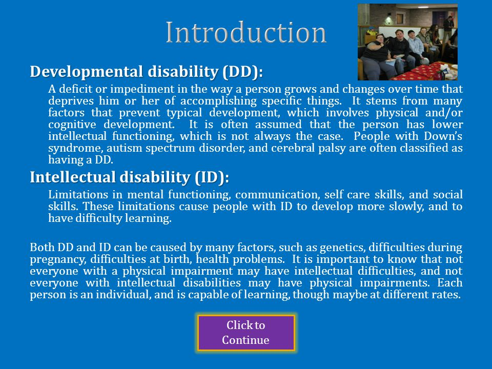 Developmental disability (DD): A deficit or impediment in the way a person grows and changes over time that deprives him or her of accomplishing specific things.