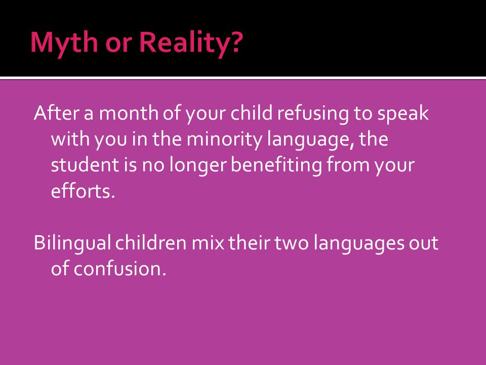 After a month of your child refusing to speak with you in the minority language, the student is no longer benefiting from your efforts. Bilingual chil
