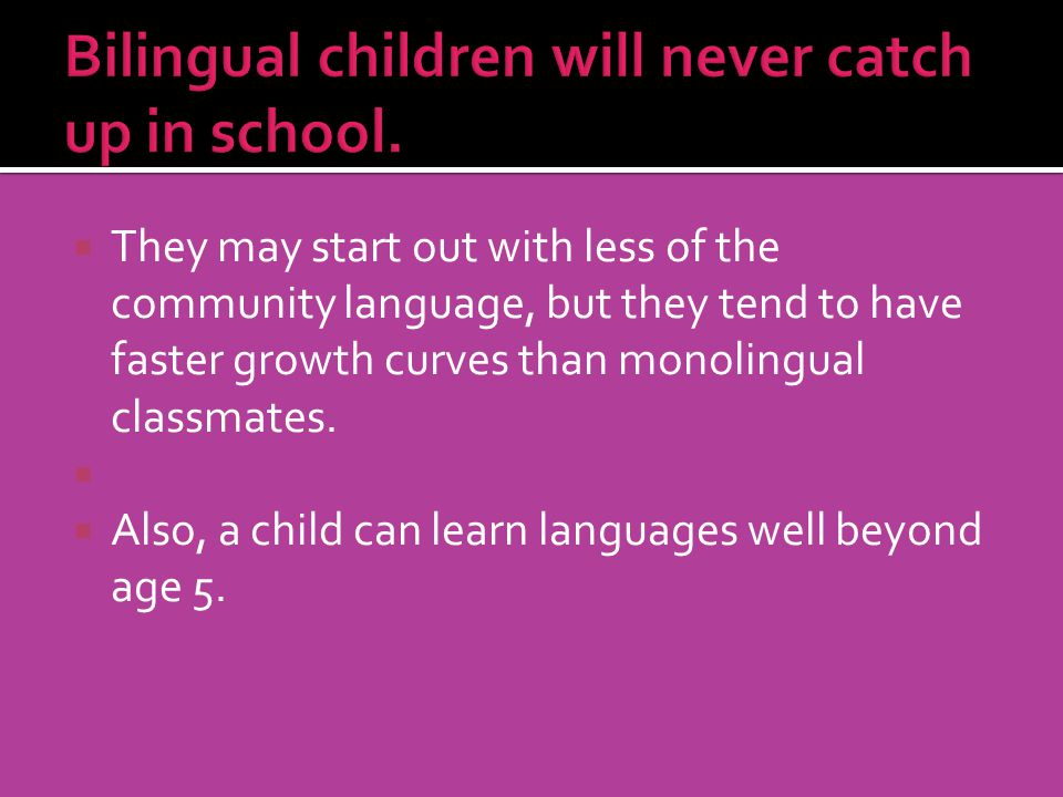 They may start out with less of the community language, but they tend to have faster growth curves than monolingual classmates. Also, a child can lear
