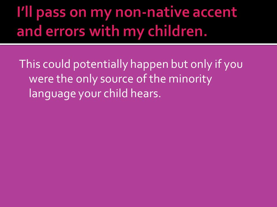 This could potentially happen but only if you were the only source of the minority language your child hears.