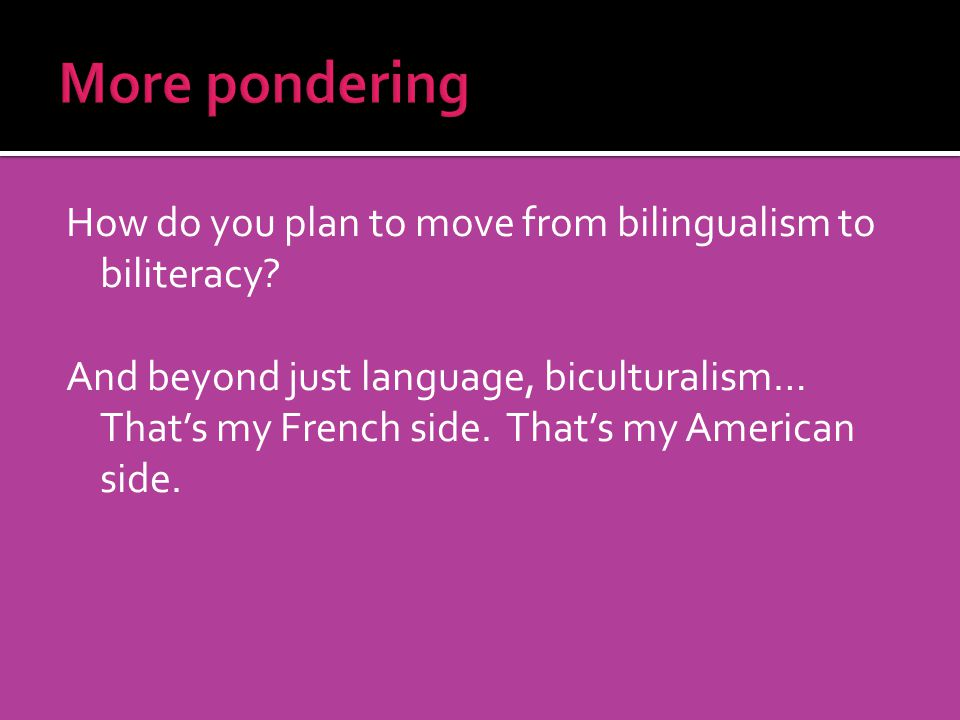 How do you plan to move from bilingualism to biliteracy? And beyond just language, biculturalism… Thats my French side. Thats my American side.