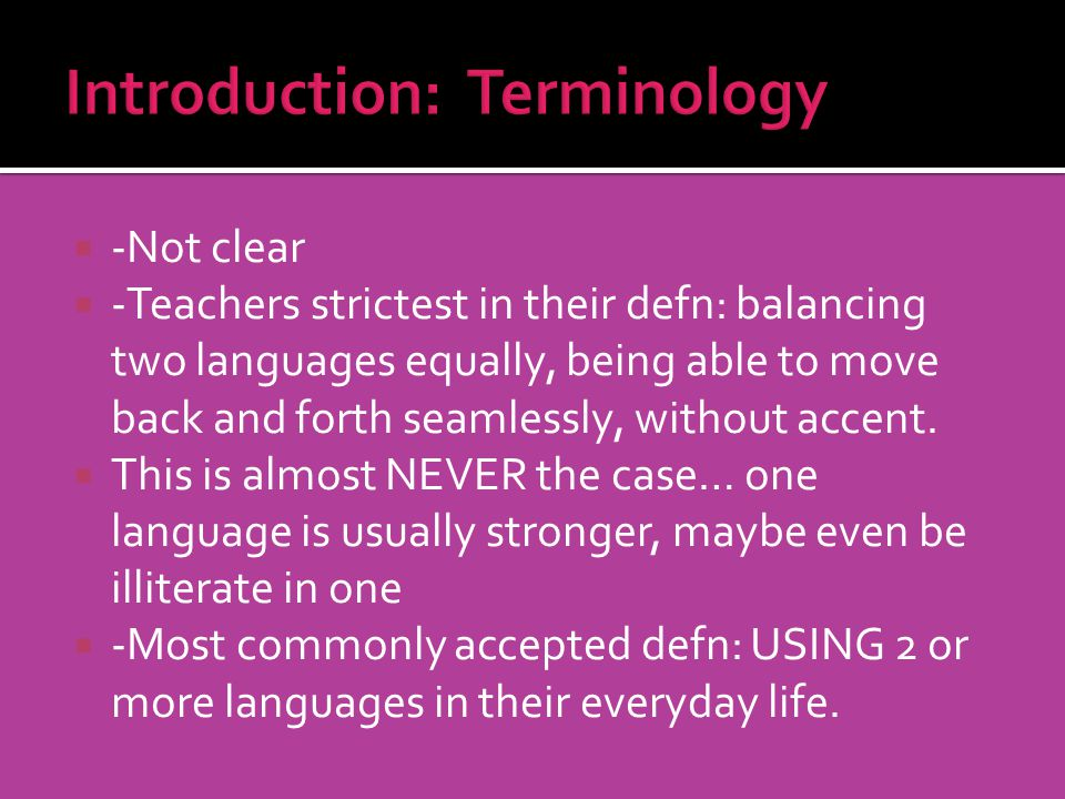 -Not clear -Teachers strictest in their defn: balancing two languages equally, being able to move back and forth seamlessly, without accent. This is a