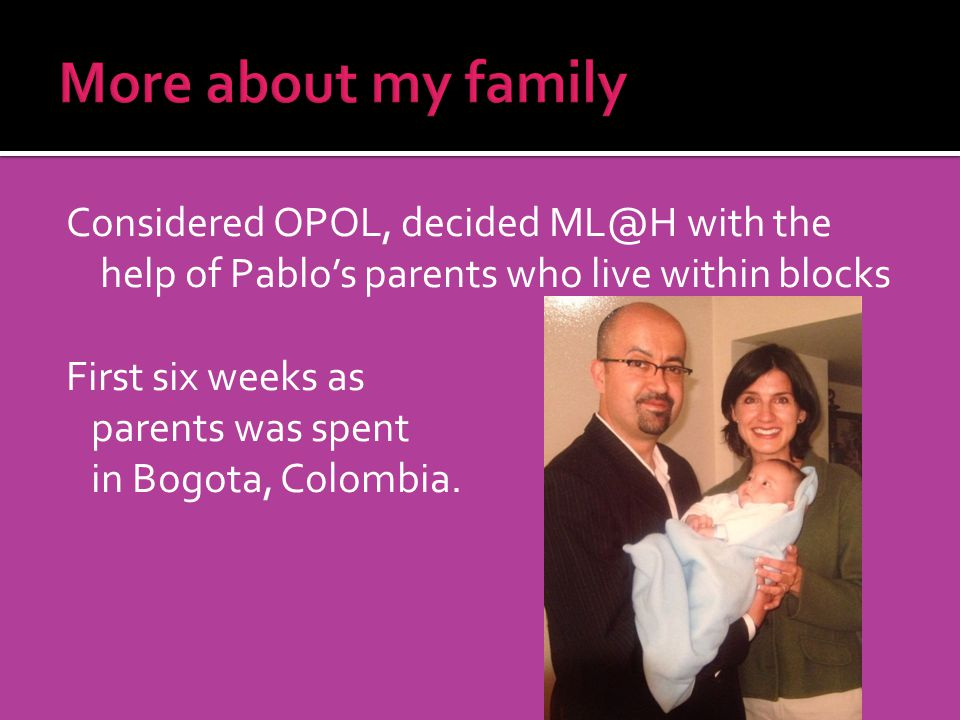 Considered OPOL, decided ML@H with the help of Pablos parents who live within blocks First six weeks as parents was spent in Bogota, Colombia.