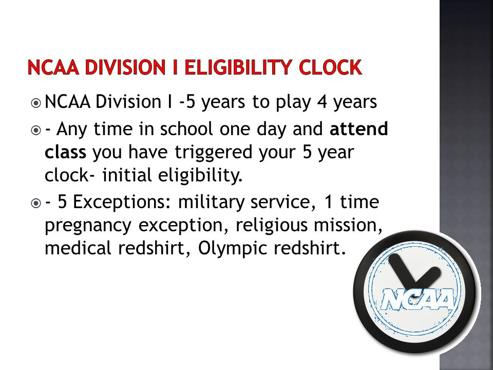 NCAA Division I -5 years to play 4 years - Any time in school one day and attend class you have triggered your 5 year clock- initial eligibility. - 5