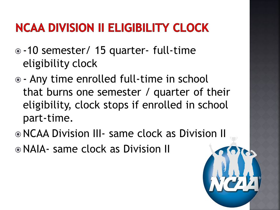 -10 semester/ 15 quarter- full-time eligibility clock - Any time enrolled full-time in school that burns one semester / quarter of their eligibility, clock stops if enrolled in school part-time.