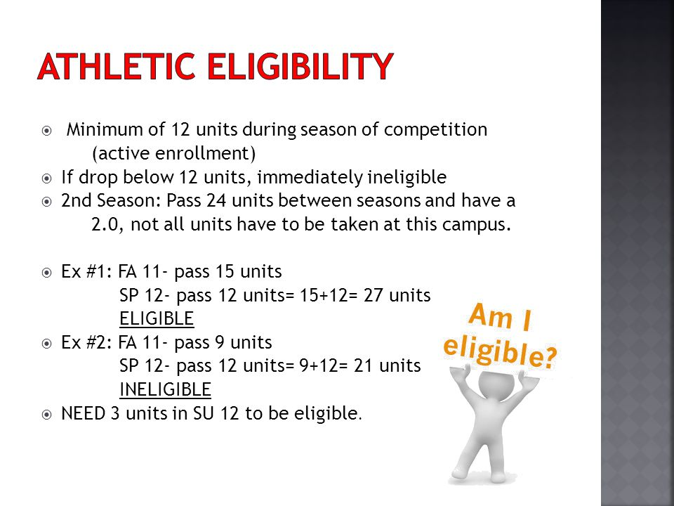 Minimum of 12 units during season of competition (active enrollment) If drop below 12 units, immediately ineligible 2nd Season: Pass 24 units between seasons and have a 2.0, not all units have to be taken at this campus.