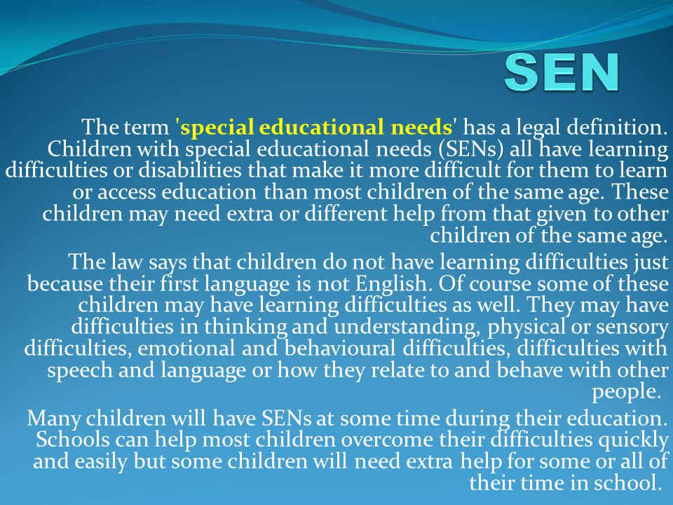 The term 'special educational needs' has a legal definition. Children with special educational needs (SENs) all have learning difficulties or disabili