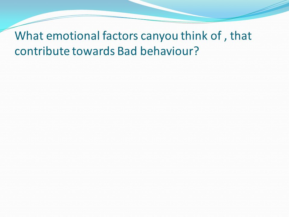 What emotional factors canyou think of, that contribute towards Bad behaviour?