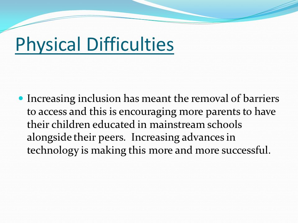Physical Difficulties Increasing inclusion has meant the removal of barriers to access and this is encouraging more parents to have their children edu
