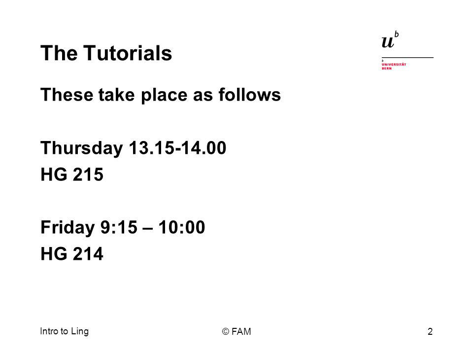 The Tutorials These take place as follows Thursday 13.15-14.00 HG 215 Friday 9:15 – 10:00 HG 214 Intro to Ling © FAM2