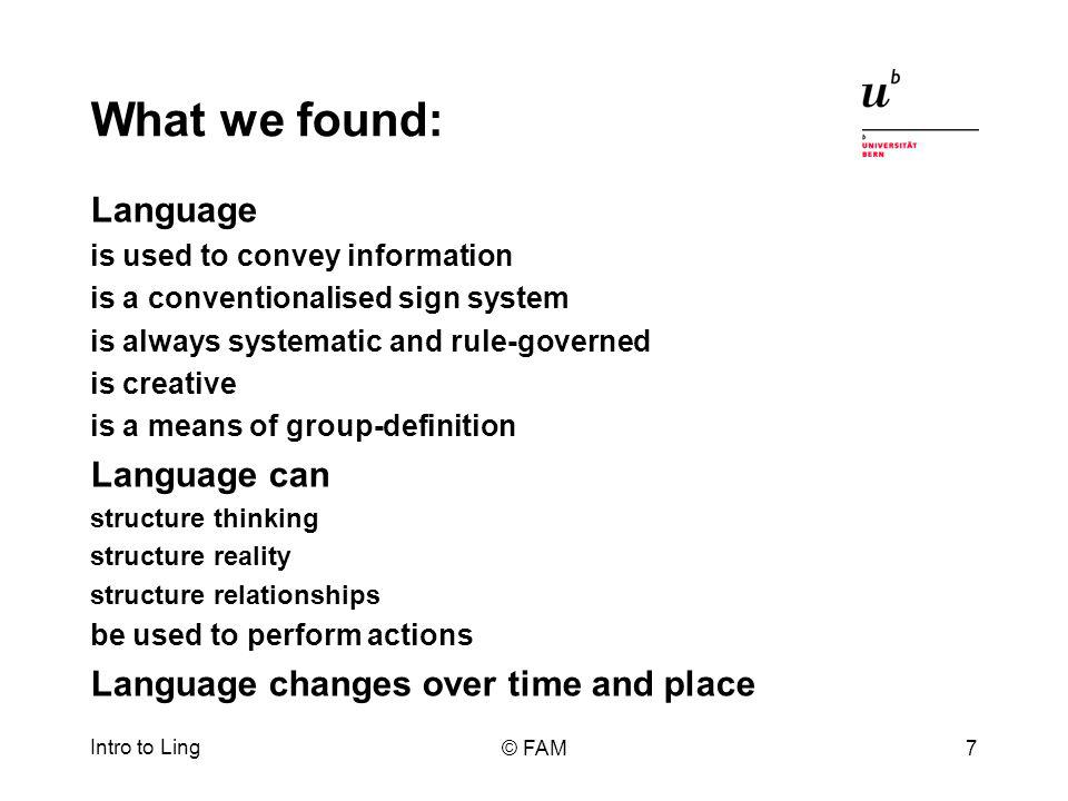 What we found: Language is used to convey information is a conventionalised sign system is always systematic and rule-governed is creative is a means of group-definition Language can structure thinking structure reality structure relationships be used to perform actions Language changes over time and place Intro to Ling © FAM7