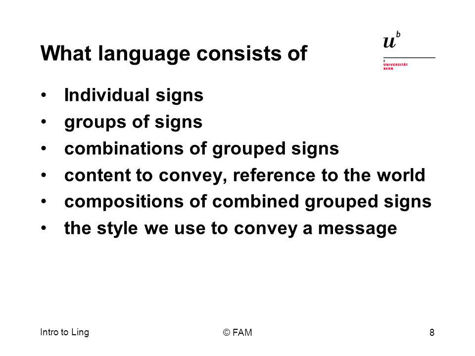 What language consists of Individual signs groups of signs combinations of grouped signs content to convey, reference to the world compositions of combined grouped signs the style we use to convey a message Intro to Ling © FAM8