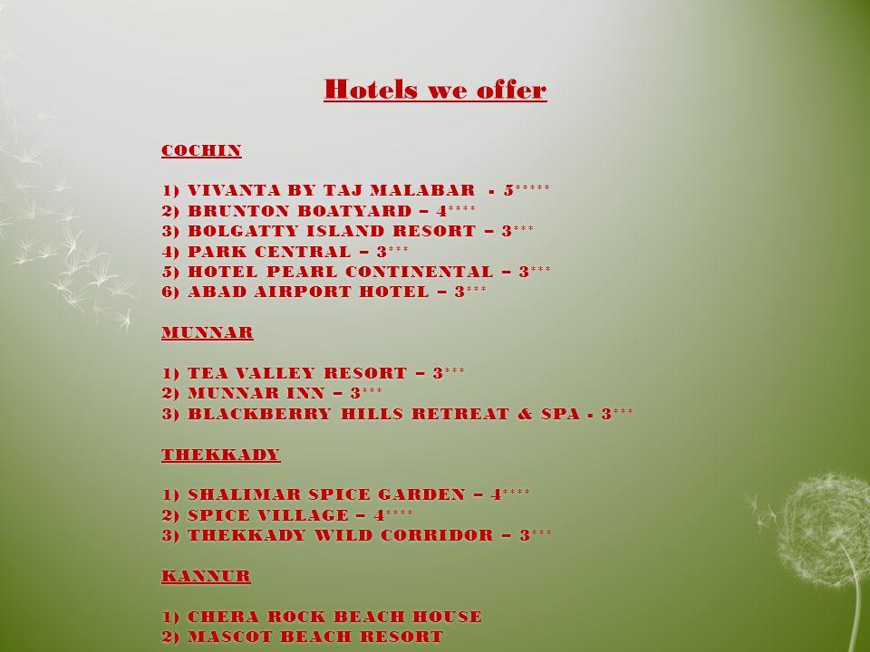COCHIN 1) VIVANTA BY TAJ MALABAR - 5***** 2) BRUNTON BOATYARD – 4**** 3) BOLGATTY ISLAND RESORT – 3*** 4) PARK CENTRAL – 3*** 5) HOTEL PEARL CONTINENTAL – 3*** 6) ABAD AIRPORT HOTEL – 3*** MUNNAR 1) TEA VALLEY RESORT – 3*** 2) MUNNAR INN – 3*** 3) BLACKBERRY HILLS RETREAT & SPA - 3*** THEKKADY 1) SHALIMAR SPICE GARDEN – 4**** 2) SPICE VILLAGE – 4**** 3) THEKKADY WILD CORRIDOR – 3*** KANNUR 1) CHERA ROCK BEACH HOUSE 2) MASCOT BEACH RESORT Hotels we offer