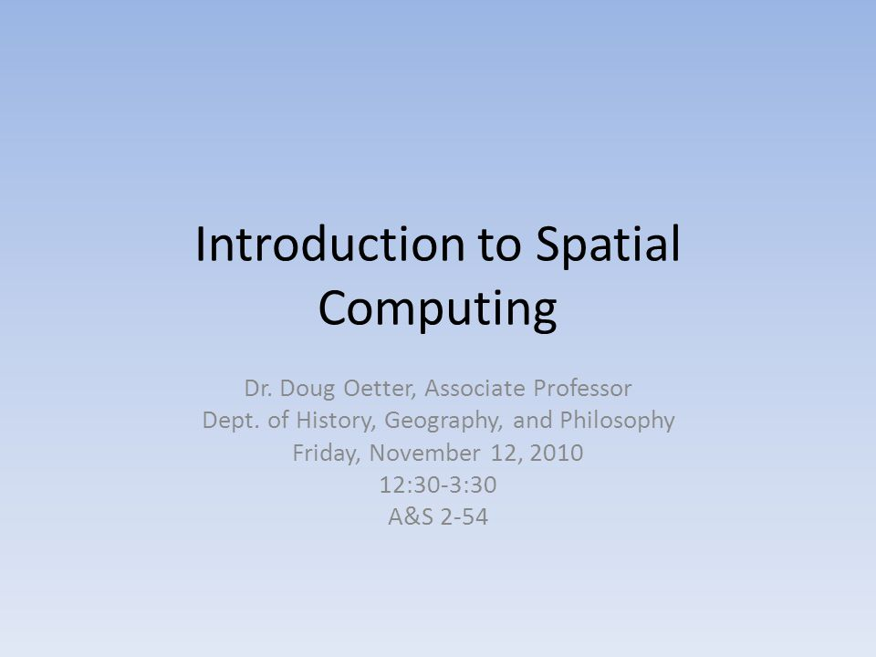 Introduction to Spatial Computing Dr. Doug Oetter, Associate Professor Dept.