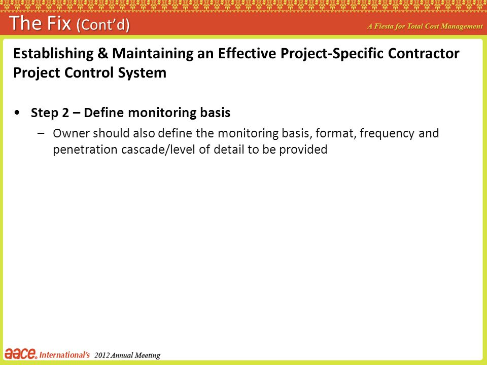 The Fix (Contd) Establishing & Maintaining an Effective Project-Specific Contractor Project Control System Step 2 – Define monitoring basis –Owner should also define the monitoring basis, format, frequency and penetration cascade/level of detail to be provided