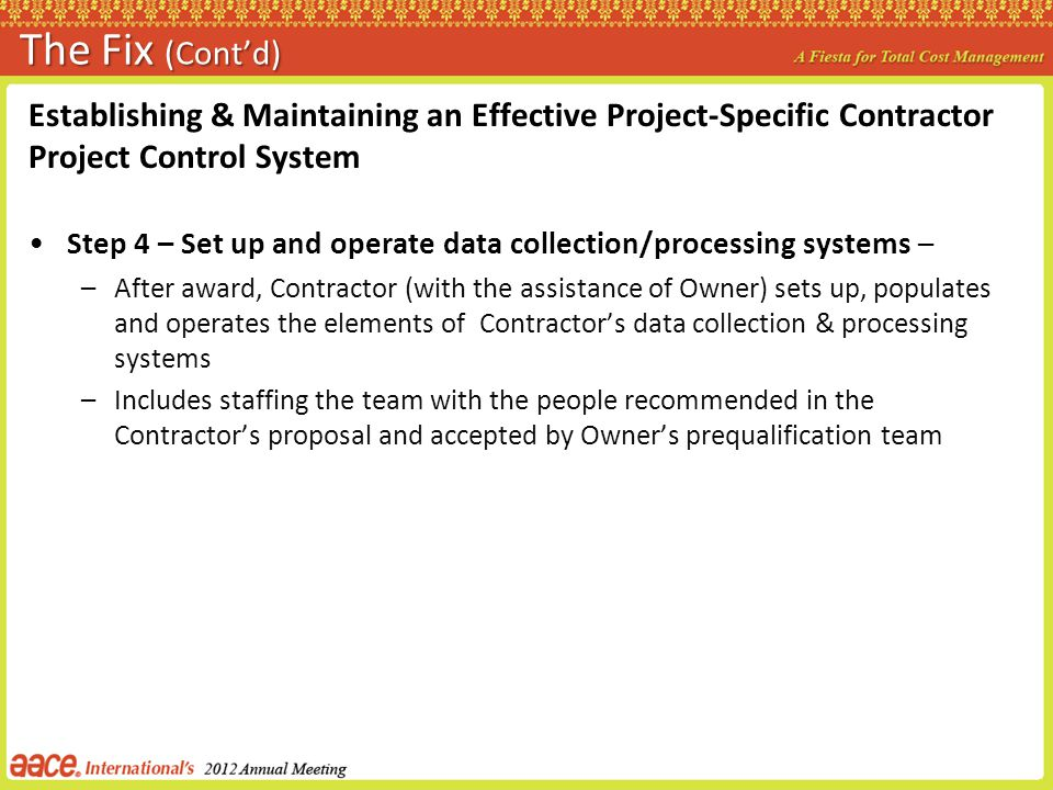 The Fix (Contd) Establishing & Maintaining an Effective Project-Specific Contractor Project Control System Step 4 – Set up and operate data collection/processing systems – –After award, Contractor (with the assistance of Owner) sets up, populates and operates the elements of Contractors data collection & processing systems –Includes staffing the team with the people recommended in the Contractors proposal and accepted by Owners prequalification team