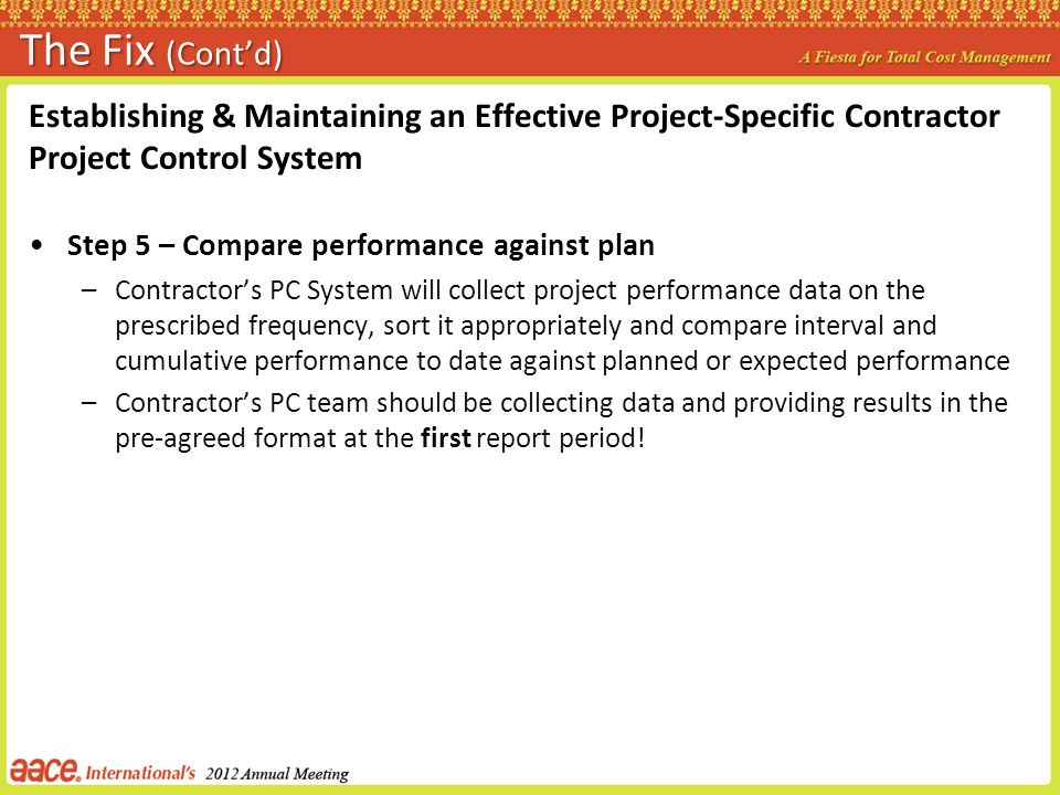 The Fix (Contd) Establishing & Maintaining an Effective Project-Specific Contractor Project Control System Step 5 – Compare performance against plan –Contractors PC System will collect project performance data on the prescribed frequency, sort it appropriately and compare interval and cumulative performance to date against planned or expected performance –Contractors PC team should be collecting data and providing results in the pre-agreed format at the first report period!