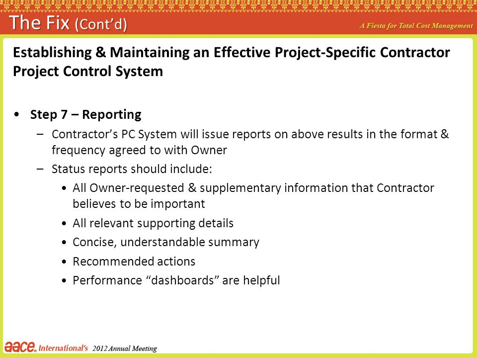 The Fix (Contd) Establishing & Maintaining an Effective Project-Specific Contractor Project Control System Step 7 – Reporting –Contractors PC System will issue reports on above results in the format & frequency agreed to with Owner –Status reports should include: All Owner-requested & supplementary information that Contractor believes to be important All relevant supporting details Concise, understandable summary Recommended actions Performance dashboards are helpful