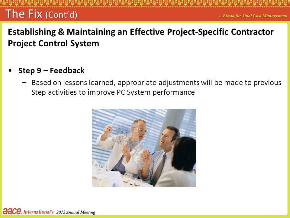 The Fix (Contd) Establishing & Maintaining an Effective Project-Specific Contractor Project Control System Step 9 – Feedback –Based on lessons learned