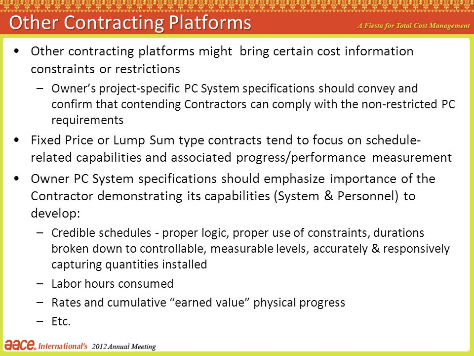 Other contracting platforms might bring certain cost information constraints or restrictions –Owners project-specific PC System specifications should convey and confirm that contending Contractors can comply with the non-restricted PC requirements Fixed Price or Lump Sum type contracts tend to focus on schedule- related capabilities and associated progress/performance measurement Owner PC System specifications should emphasize importance of the Contractor demonstrating its capabilities (System & Personnel) to develop: –Credible schedules - proper logic, proper use of constraints, durations broken down to controllable, measurable levels, accurately & responsively capturing quantities installed –Labor hours consumed –Rates and cumulative earned value physical progress –Etc.