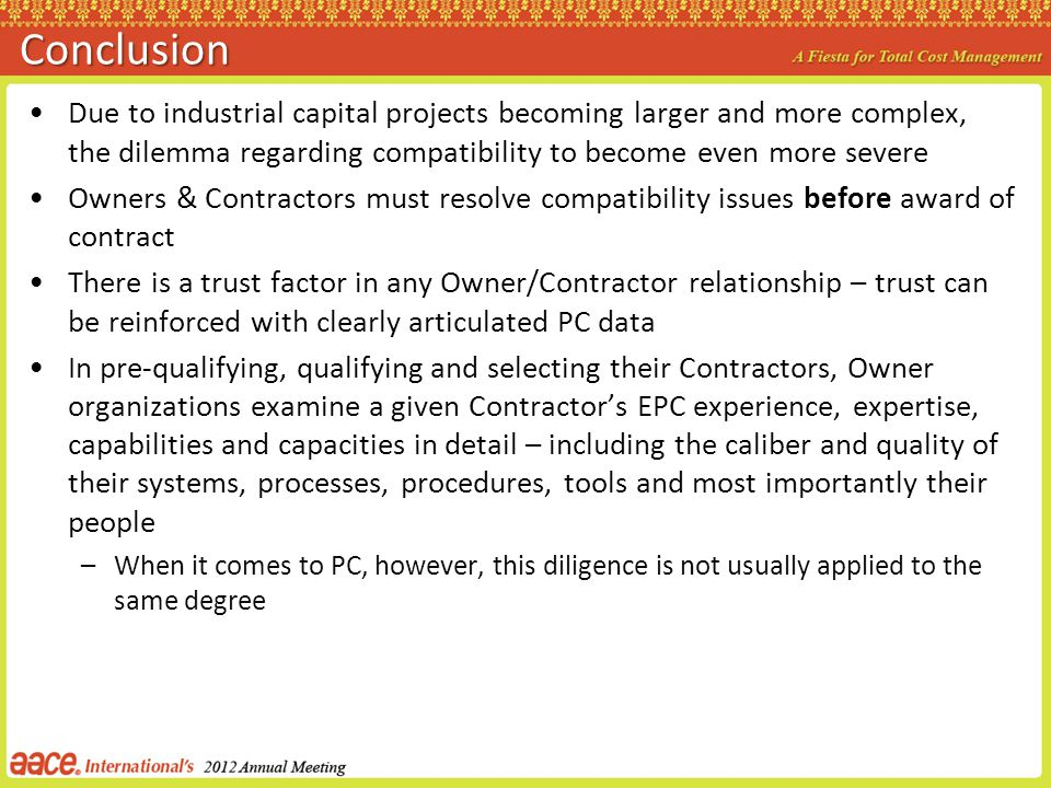 Conclusion Due to industrial capital projects becoming larger and more complex, the dilemma regarding compatibility to become even more severe Owners & Contractors must resolve compatibility issues before award of contract There is a trust factor in any Owner/Contractor relationship – trust can be reinforced with clearly articulated PC data In pre-qualifying, qualifying and selecting their Contractors, Owner organizations examine a given Contractors EPC experience, expertise, capabilities and capacities in detail – including the caliber and quality of their systems, processes, procedures, tools and most importantly their people –When it comes to PC, however, this diligence is not usually applied to the same degree