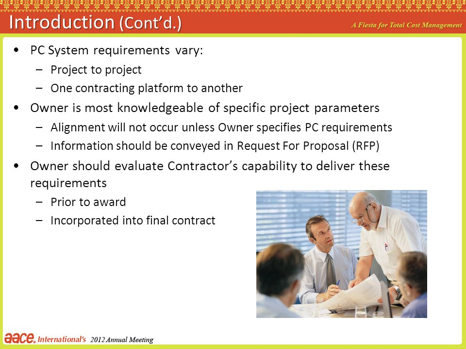Introduction (Contd.) PC System requirements vary: –Project to project –One contracting platform to another Owner is most knowledgeable of specific project parameters –Alignment will not occur unless Owner specifies PC requirements –Information should be conveyed in Request For Proposal (RFP) Owner should evaluate Contractors capability to deliver these requirements –Prior to award –Incorporated into final contract
