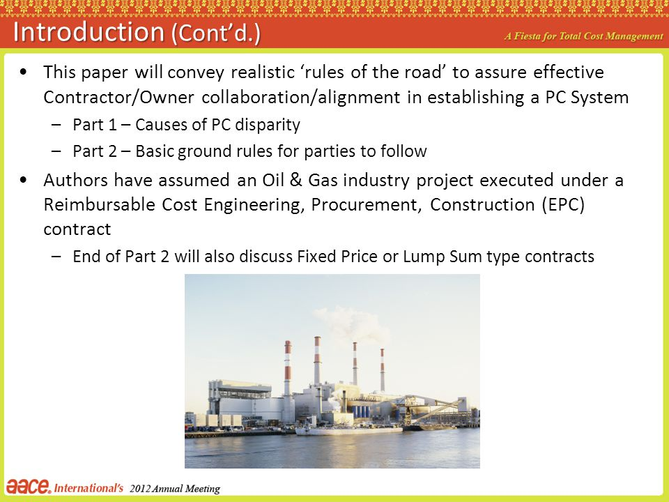 Introduction (Contd.) This paper will convey realistic rules of the road to assure effective Contractor/Owner collaboration/alignment in establishing a PC System –Part 1 – Causes of PC disparity –Part 2 – Basic ground rules for parties to follow Authors have assumed an Oil & Gas industry project executed under a Reimbursable Cost Engineering, Procurement, Construction (EPC) contract –End of Part 2 will also discuss Fixed Price or Lump Sum type contracts