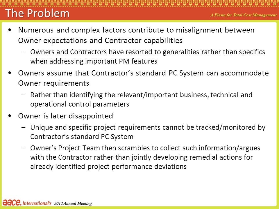 The Problem Numerous and complex factors contribute to misalignment between Owner expectations and Contractor capabilities –Owners and Contractors hav