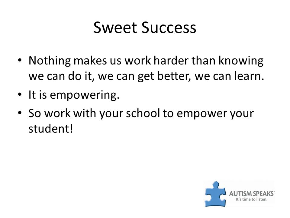 Sweet Success Nothing makes us work harder than knowing we can do it, we can get better, we can learn. It is empowering. So work with your school to e