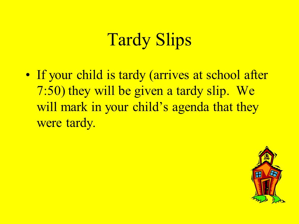 Tardy Slips If your child is tardy (arrives at school after 7:50) they will be given a tardy slip.