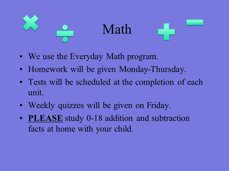Math We use the Everyday Math program.Homework will be given Monday-Thursday.
